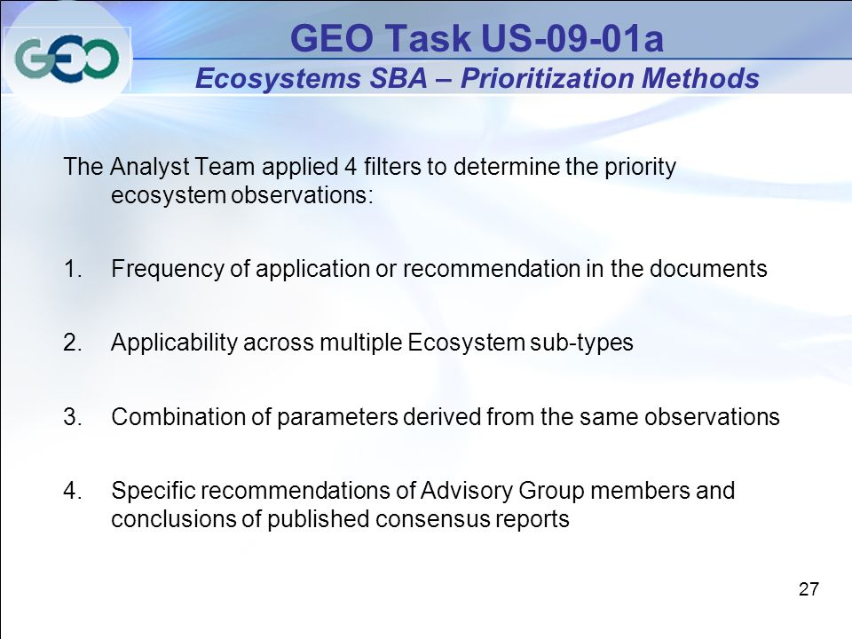 The Analyst Team applied 4 filters to determine the priority ecosystem observations: 1.Frequency of application or recommendation in the documents 2.Applicability across multiple Ecosystem sub-types 3.Combination of parameters derived from the same observations 4.Specific recommendations of Advisory Group members and conclusions of published consensus reports GEO Task US-09-01a Ecosystems SBA – Prioritization Methods 27
