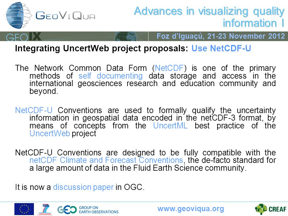 www.geoviqua.org Foz dIguaçú, 21-23 November 2012 Advances in visualizing quality information I Integrating UncertWeb project proposals: Use NetCDF-U