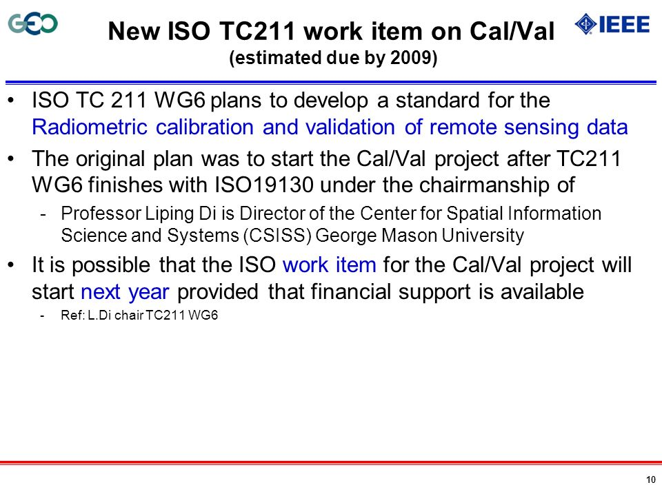 10 New ISO TC211 work item on Cal/Val (estimated due by 2009) ISO TC 211 WG6 plans to develop a standard for the Radiometric calibration and validatio