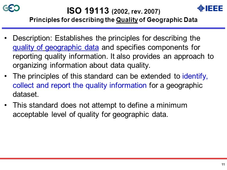 11 ISO 19113 (2002, rev. 2007) Principles for describing the Quality of Geographic Data Description: Establishes the principles for describing the qua