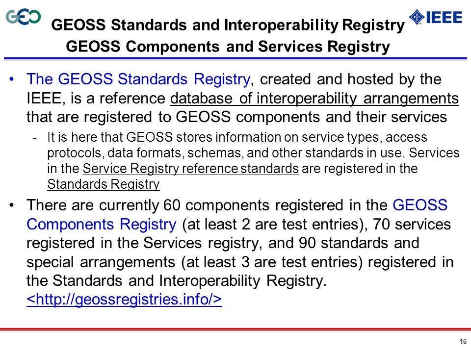16 GEOSS Standards and Interoperability Registry GEOSS Components and Services Registry The GEOSS Standards Registry, created and hosted by the IEEE,