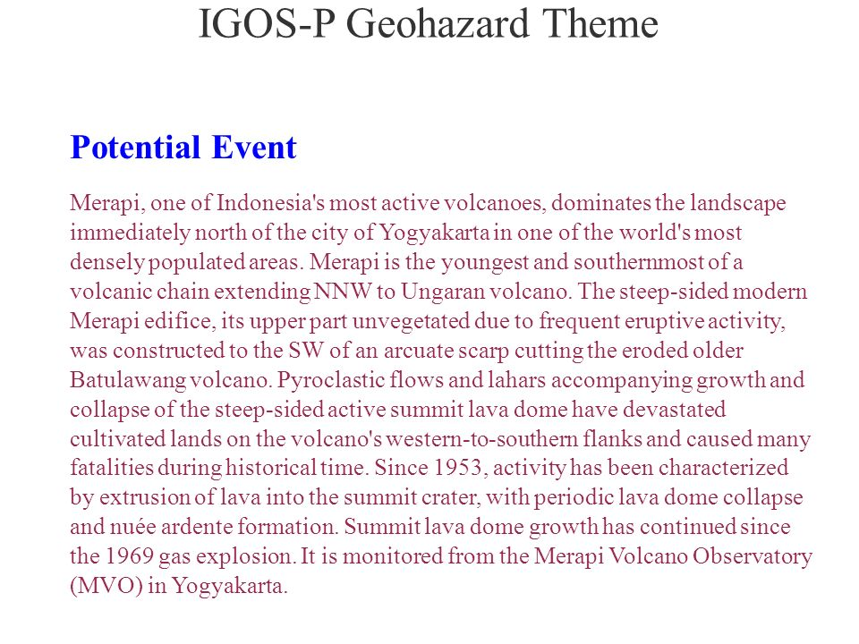 IGOS-P Geohazard Theme Potential Event Merapi, one of Indonesia s most active volcanoes, dominates the landscape immediately north of the city of Yogyakarta in one of the world s most densely populated areas.