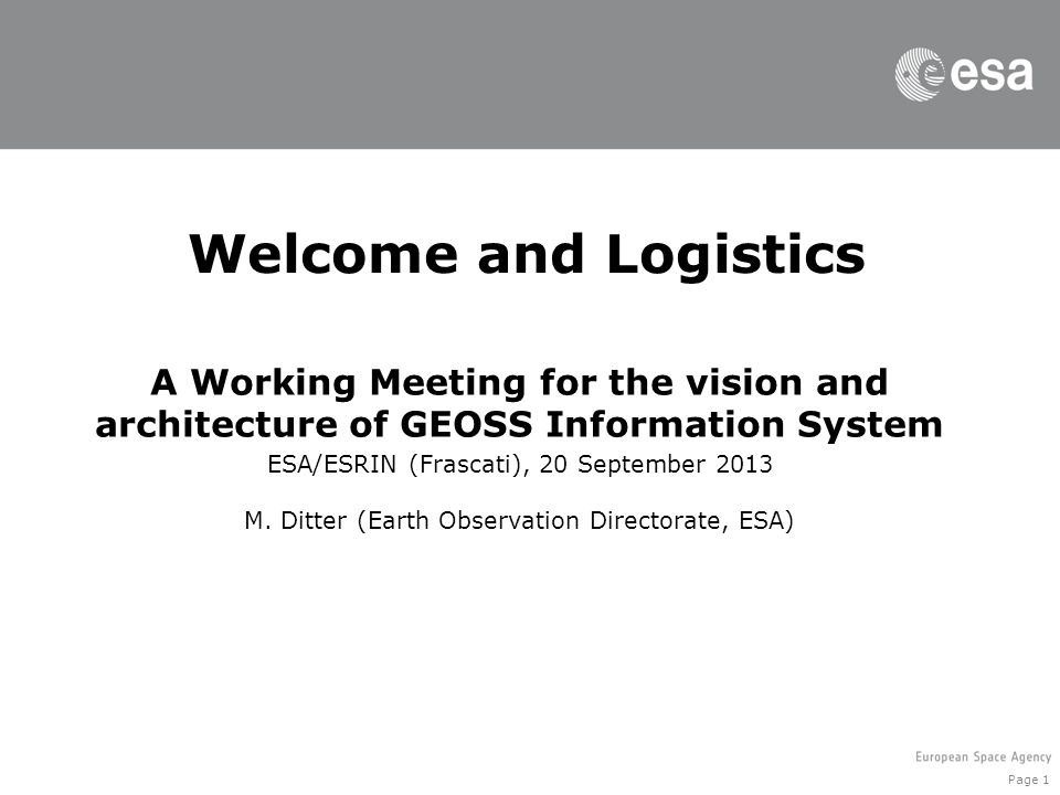 Page 1 Welcome and Logistics A Working Meeting for the vision and architecture of GEOSS Information System ESA/ESRIN (Frascati), 20 September 2013 M.