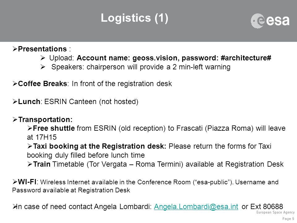 Page 9 Logistics (1) Presentations : Upload: Account name: geoss.vision, password: #architecture# Speakers: chairperson will provide a 2 min-left warning Coffee Breaks: In front of the registration desk Lunch: ESRIN Canteen (not hosted) Transportation: Free shuttle from ESRIN (old reception) to Frascati (Piazza Roma) will leave at 17H15 Taxi booking at the Registration desk: Please return the forms for Taxi booking duly filled before lunch time Train Timetable (Tor Vergata – Roma Termini) available at Registration Desk WI-FI: Wireless Internet available in the Conference Room (esa-public).