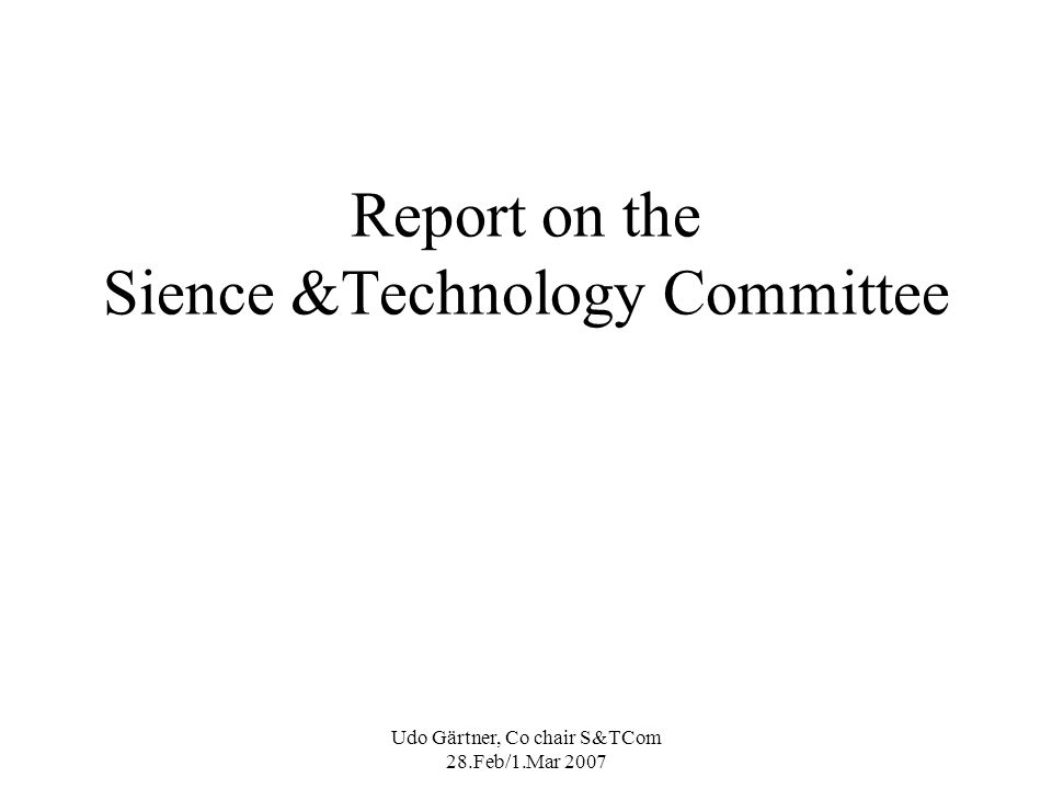 Udo Gärtner, Co chair S&TCom 28.Feb/1.Mar 2007 Report on the Sience &Technology Committee