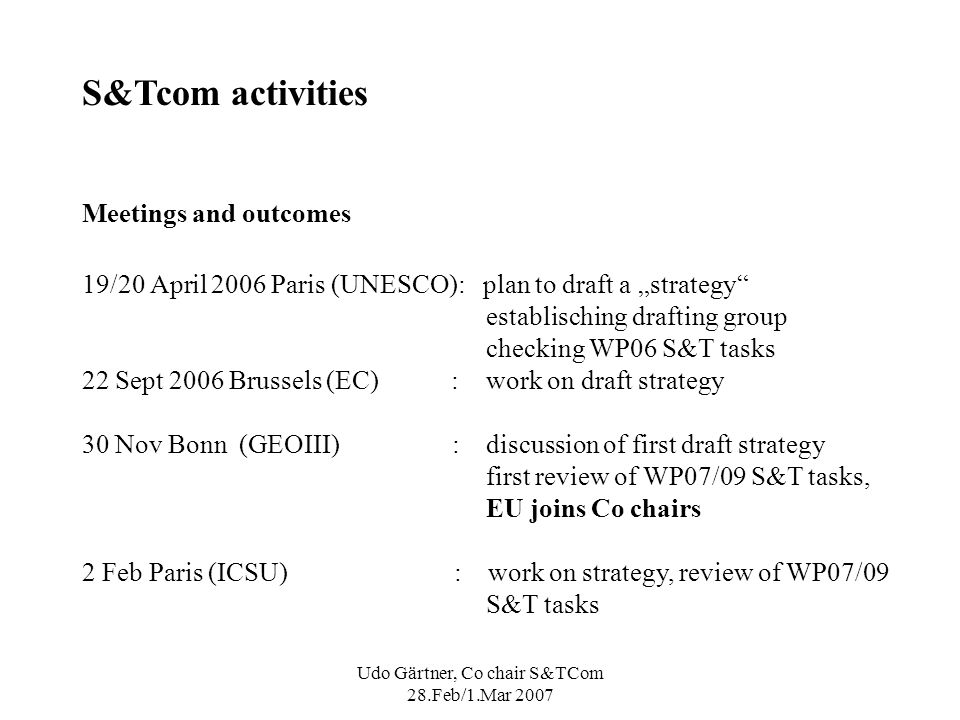 Udo Gärtner, Co chair S&TCom 28.Feb/1.Mar 2007 S&Tcom activities Meetings and outcomes 19/20 April 2006 Paris (UNESCO): plan to draft a strategy establisching drafting group checking WP06 S&T tasks 22 Sept 2006 Brussels (EC) : work on draft strategy 30 Nov Bonn (GEOIII) : discussion of first draft strategy first review of WP07/09 S&T tasks, EU joins Co chairs 2 Feb Paris (ICSU) : work on strategy, review of WP07/09 S&T tasks