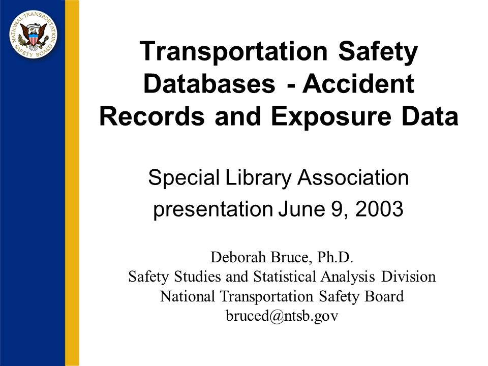 Transportation Safety Databases - Accident Records and Exposure Data Special Library Association presentation June 9, 2003 Deborah Bruce, Ph.D.