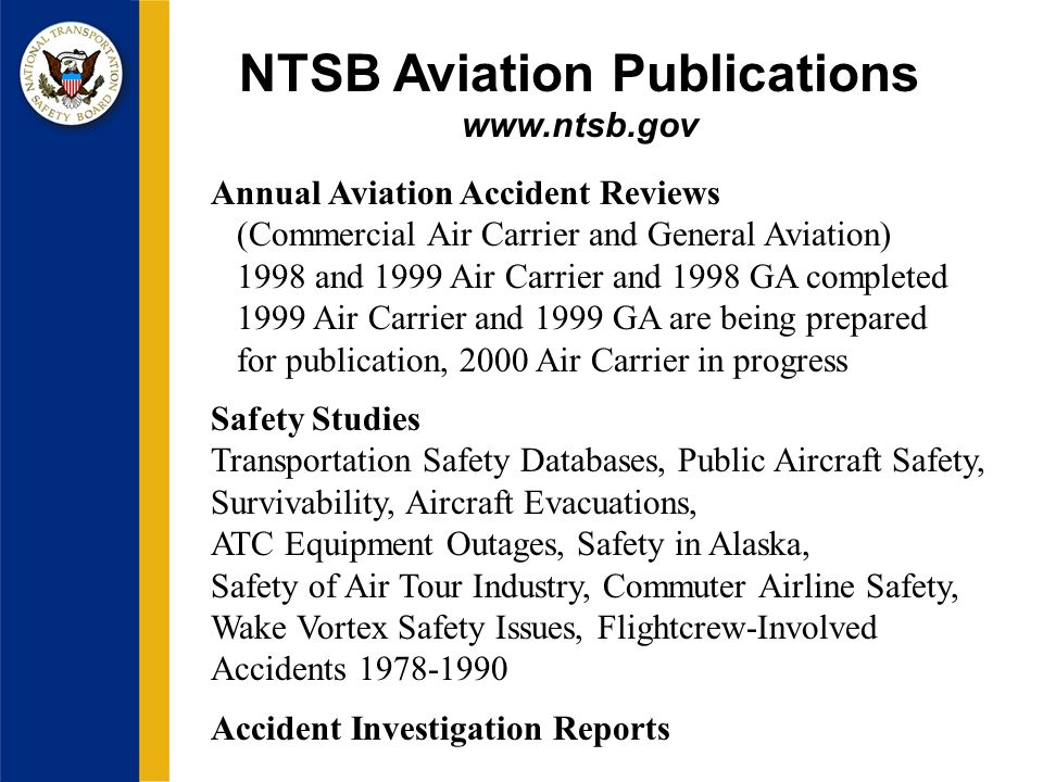 NTSB Aviation Publications   Annual Aviation Accident Reviews (Commercial Air Carrier and General Aviation) 1998 and 1999 Air Carrier and 1998 GA completed 1999 Air Carrier and 1999 GA are being prepared for publication, 2000 Air Carrier in progress Safety Studies Transportation Safety Databases, Public Aircraft Safety, Survivability, Aircraft Evacuations, ATC Equipment Outages, Safety in Alaska, Safety of Air Tour Industry, Commuter Airline Safety, Wake Vortex Safety Issues, Flightcrew-Involved Accidents Accident Investigation Reports