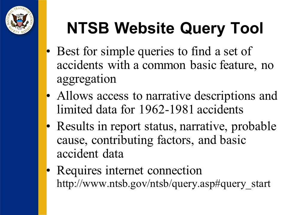 NTSB Website Query Tool Best for simple queries to find a set of accidents with a common basic feature, no aggregation Allows access to narrative descriptions and limited data for accidents Results in report status, narrative, probable cause, contributing factors, and basic accident data Requires internet connection