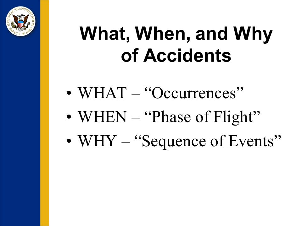 What, When, and Why of Accidents WHAT – Occurrences WHEN – Phase of Flight WHY – Sequence of Events