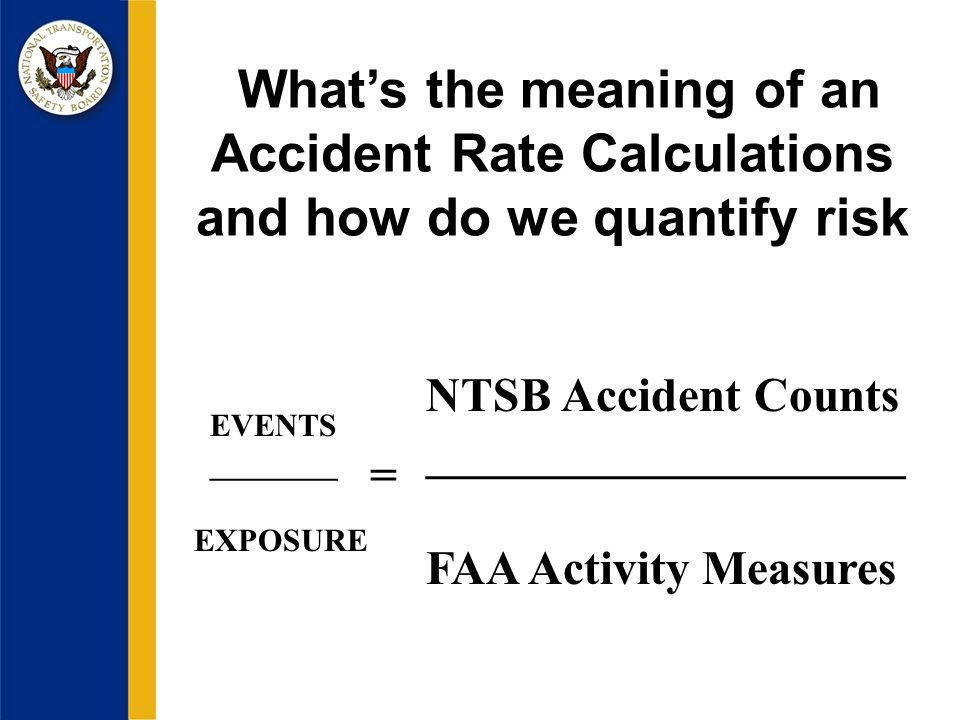 Whats the meaning of an Accident Rate Calculations and how do we quantify risk NTSB Accident Counts ____________________ FAA Activity Measures EVENTS ________ EXPOSURE =