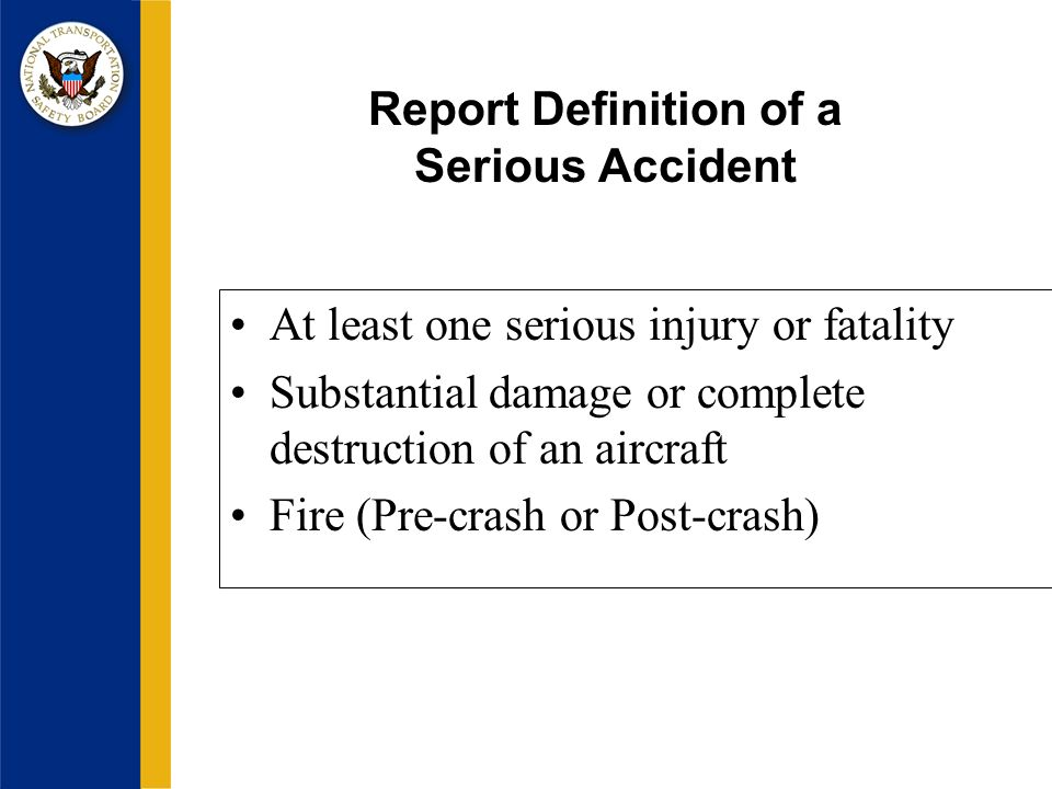Report Definition of a Serious Accident At least one serious injury or fatality Substantial damage or complete destruction of an aircraft Fire (Pre-crash or Post-crash)