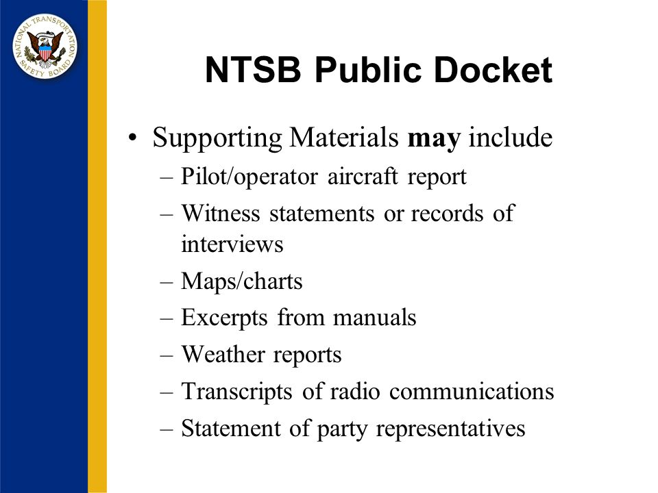 NTSB Public Docket Supporting Materials may include –Pilot/operator aircraft report –Witness statements or records of interviews –Maps/charts –Excerpts from manuals –Weather reports –Transcripts of radio communications –Statement of party representatives