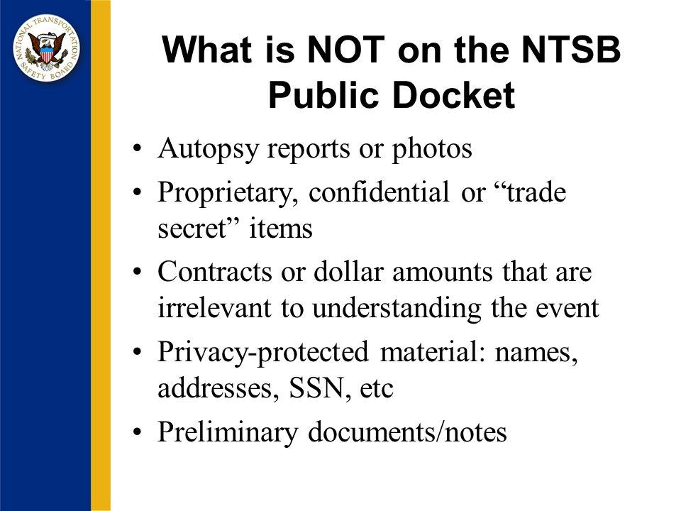 What is NOT on the NTSB Public Docket Autopsy reports or photos Proprietary, confidential or trade secret items Contracts or dollar amounts that are irrelevant to understanding the event Privacy-protected material: names, addresses, SSN, etc Preliminary documents/notes