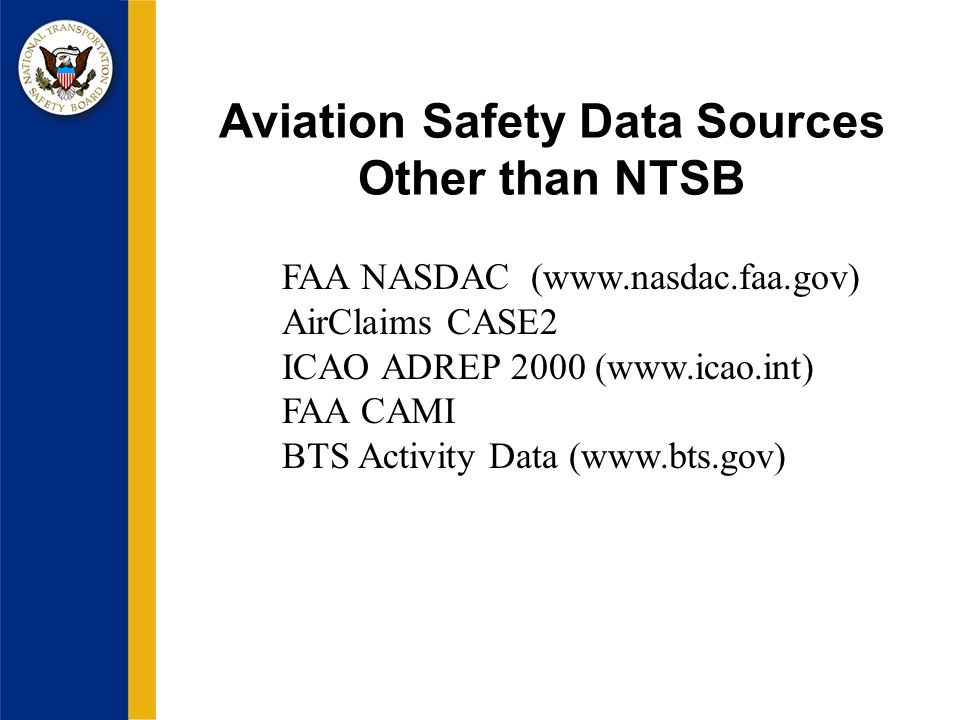 Aviation Safety Data Sources Other than NTSB FAA NASDAC (www.nasdac.faa.gov) AirClaims CASE2 ICAO ADREP 2000 (www.icao.int) FAA CAMI BTS Activity Data (www.bts.gov)