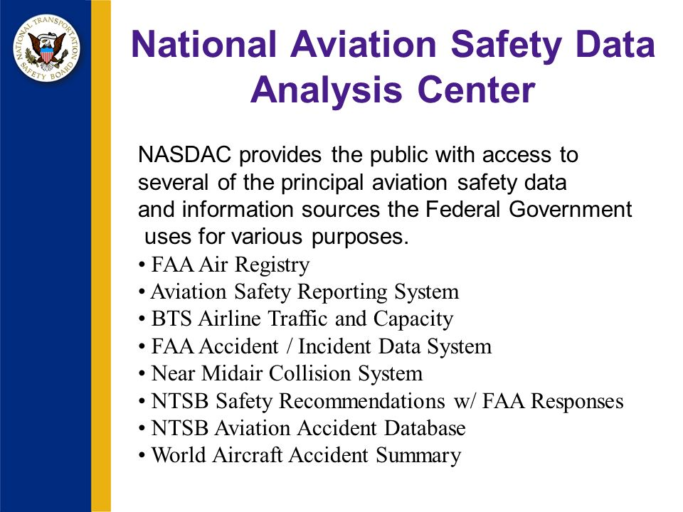 National Aviation Safety Data Analysis Center NASDAC provides the public with access to several of the principal aviation safety data and information sources the Federal Government uses for various purposes.