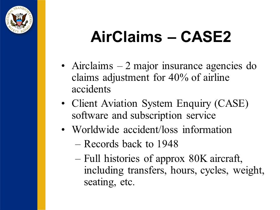 AirClaims – CASE2 Airclaims – 2 major insurance agencies do claims adjustment for 40% of airline accidents Client Aviation System Enquiry (CASE) software and subscription service Worldwide accident/loss information –Records back to 1948 –Full histories of approx 80K aircraft, including transfers, hours, cycles, weight, seating, etc.