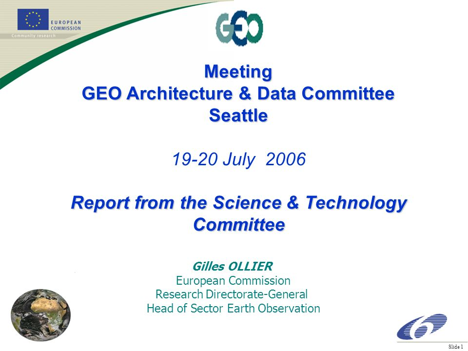 Slide 1 Meeting GEO Architecture & Data Committee Seattle July 2006 Report from the Science & Technology Committee Gilles OLLIER European Commission Research Directorate-General Head of Sector Earth Observation