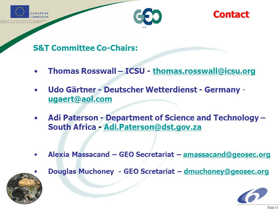 Slide 10 S&T Committee Co-Chairs: Thomas Rosswall – ICSU - thomas.rosswall@icsu.orgthomas.rosswall@icsu.org Udo Gärtner - Deutscher Wetterdienst - Germany - ugaert@aol.com ugaert@aol.com Adi Paterson - Department of Science and Technology – South Africa - Adi.Paterson@dst.gov.zaAdi.Paterson@dst.gov.za Alexia Massacand – GEO Secretariat – amassacand@geosec.orgamassacand@geosec.org Douglas Muchoney - GEO Scretariat – dmuchoney@geosec.orgdmuchoney@geosec.orgContact