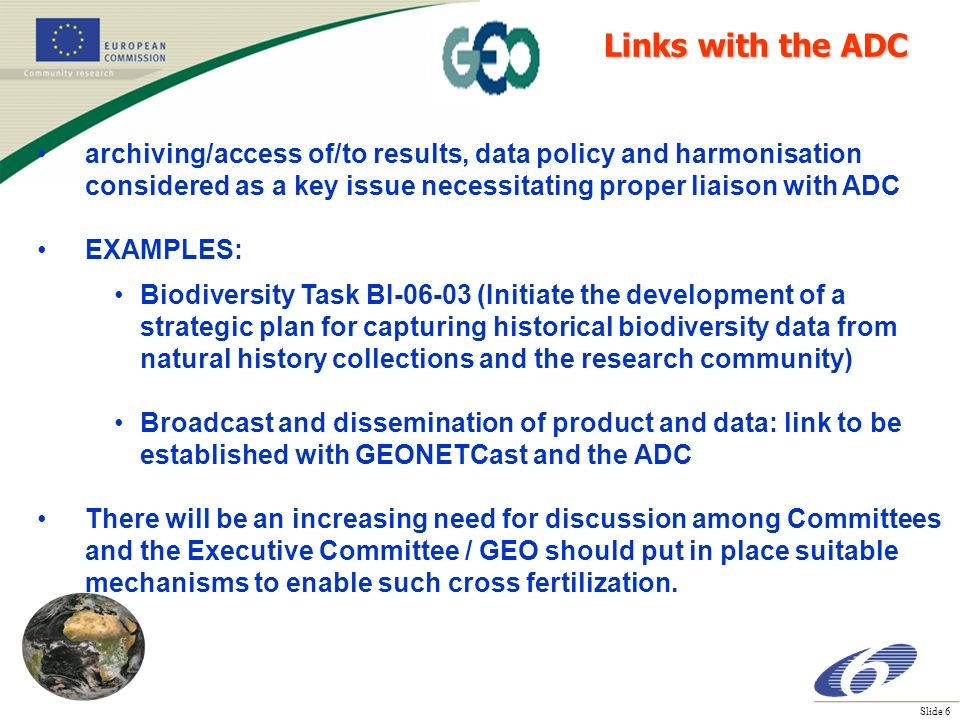 Slide 6 archiving/access of/to results, data policy and harmonisation considered as a key issue necessitating proper liaison with ADC EXAMPLES: Biodiversity Task BI-06-03 (Initiate the development of a strategic plan for capturing historical biodiversity data from natural history collections and the research community) Broadcast and dissemination of product and data: link to be established with GEONETCast and the ADC There will be an increasing need for discussion among Committees and the Executive Committee / GEO should put in place suitable mechanisms to enable such cross fertilization.