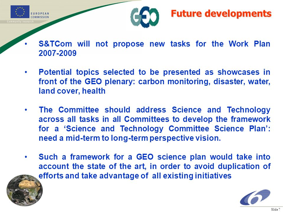 Slide 7 S&TCom will not propose new tasks for the Work Plan 2007-2009 Potential topics selected to be presented as showcases in front of the GEO plenary: carbon monitoring, disaster, water, land cover, health The Committee should address Science and Technology across all tasks in all Committees to develop the framework for a Science and Technology Committee Science Plan: need a mid-term to long-term perspective vision.