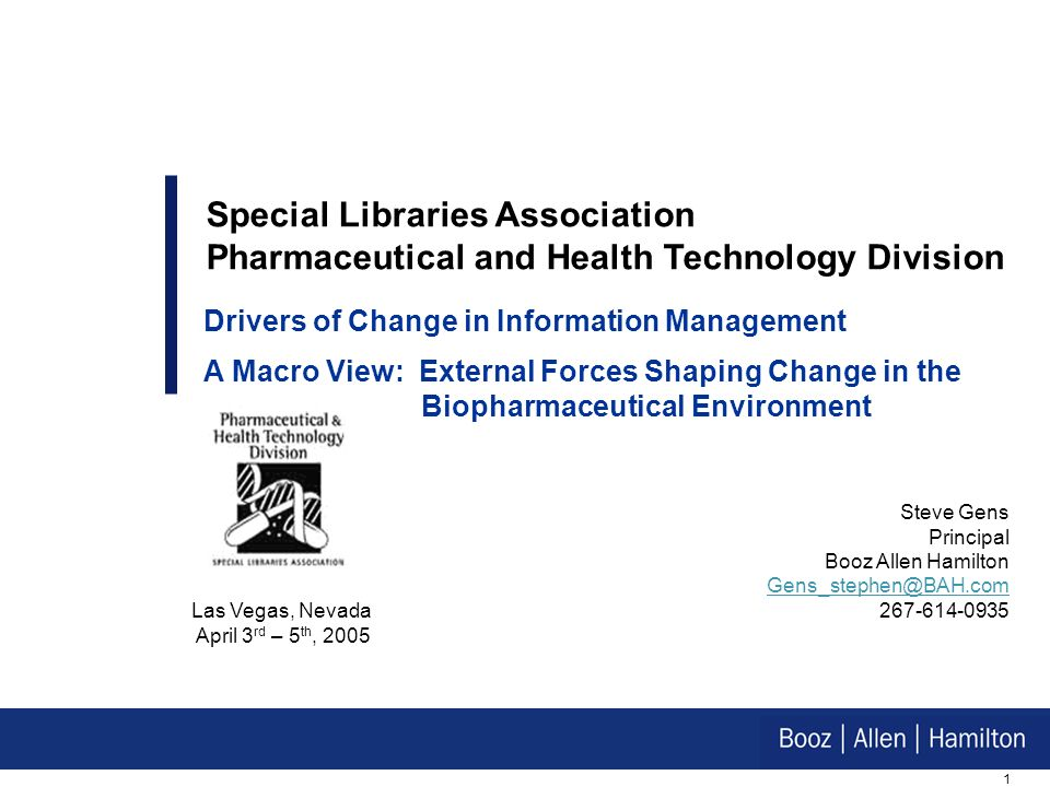 1 Steve Gens Principal Booz Allen Hamilton Gens_stephen@BAH.com 267-614-0935 Special Libraries Association Pharmaceutical and Health Technology Division Las Vegas, Nevada April 3 rd – 5 th, 2005 A Macro View: External Forces Shaping Change in the Biopharmaceutical Environment Drivers of Change in Information Management