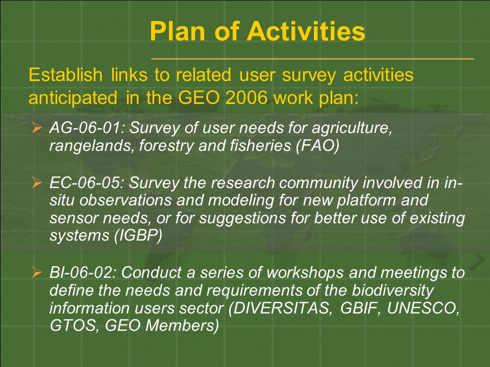Establish links to related user survey activities anticipated in the GEO 2006 work plan: AG-06-01: Survey of user needs for agriculture, rangelands, forestry and fisheries (FAO) EC-06-05: Survey the research community involved in in- situ observations and modeling for new platform and sensor needs, or for suggestions for better use of existing systems (IGBP) BI-06-02: Conduct a series of workshops and meetings to define the needs and requirements of the biodiversity information users sector (DIVERSITAS, GBIF, UNESCO, GTOS, GEO Members) Plan of Activities