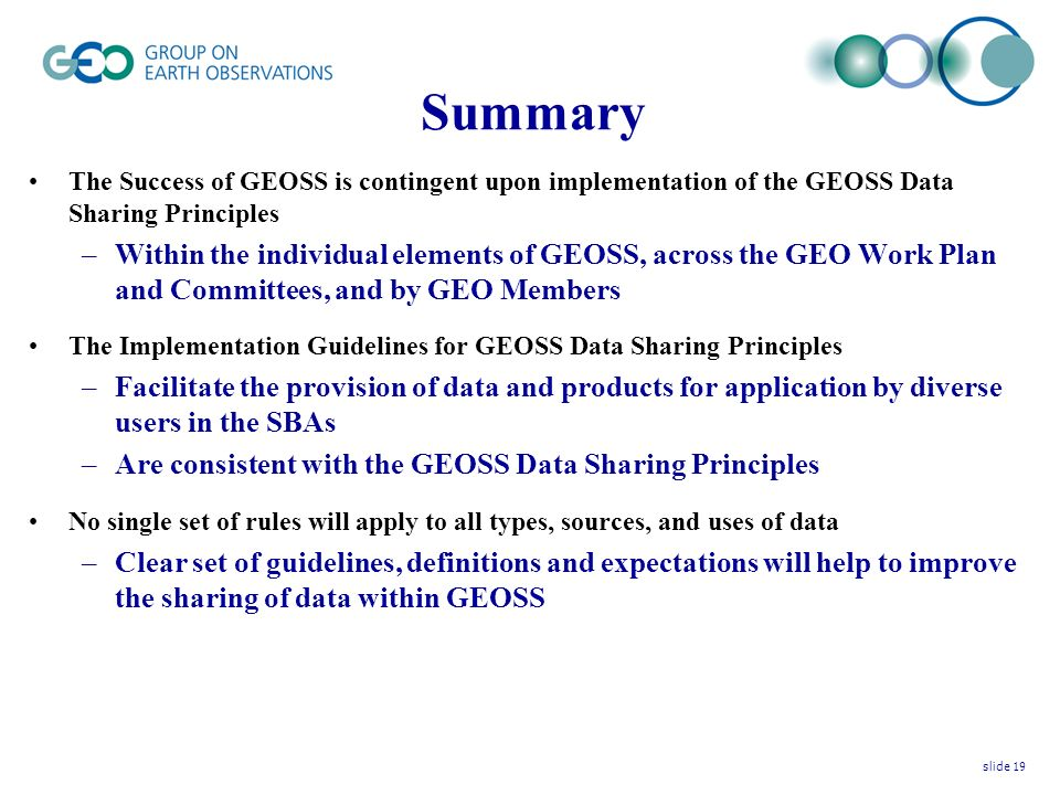 Summary The Success of GEOSS is contingent upon implementation of the GEOSS Data Sharing Principles –Within the individual elements of GEOSS, across the GEO Work Plan and Committees, and by GEO Members The Implementation Guidelines for GEOSS Data Sharing Principles –Facilitate the provision of data and products for application by diverse users in the SBAs –Are consistent with the GEOSS Data Sharing Principles No single set of rules will apply to all types, sources, and uses of data –Clear set of guidelines, definitions and expectations will help to improve the sharing of data within GEOSS slide 19