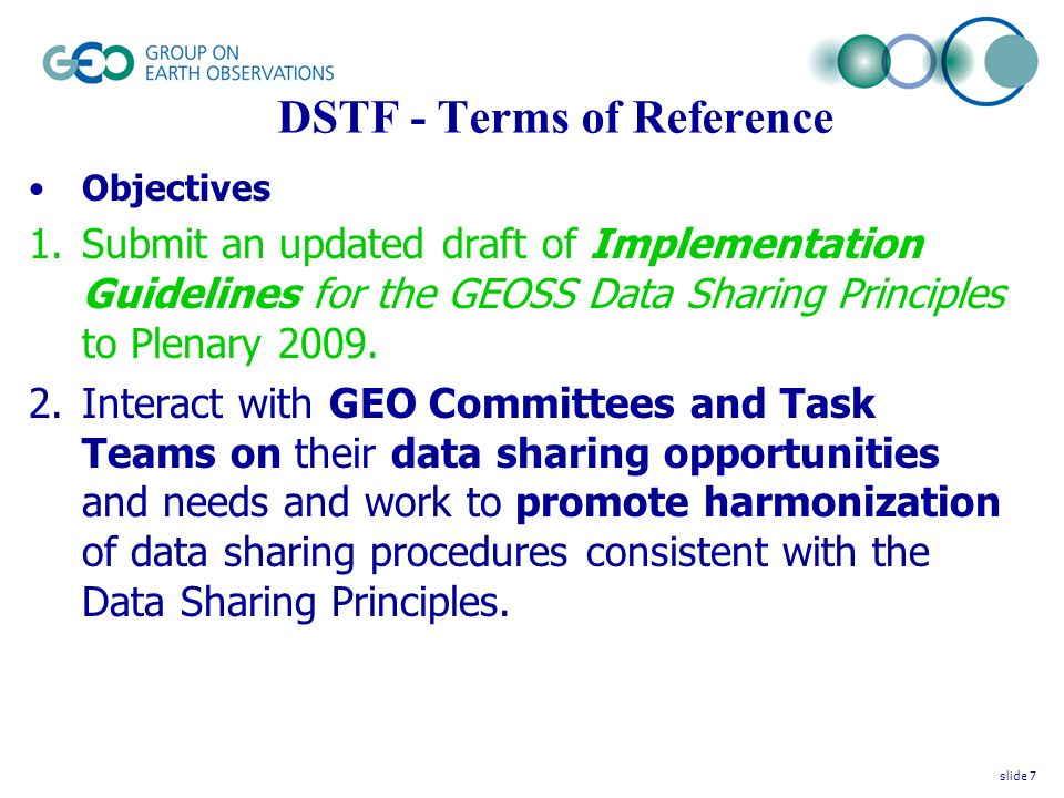 DSTF - Terms of Reference Objectives (continued) 3.Prepare an Action Plan to implement the Data Sharing Principles and to enable the development of working procedures for data sharing within GEOSS.
