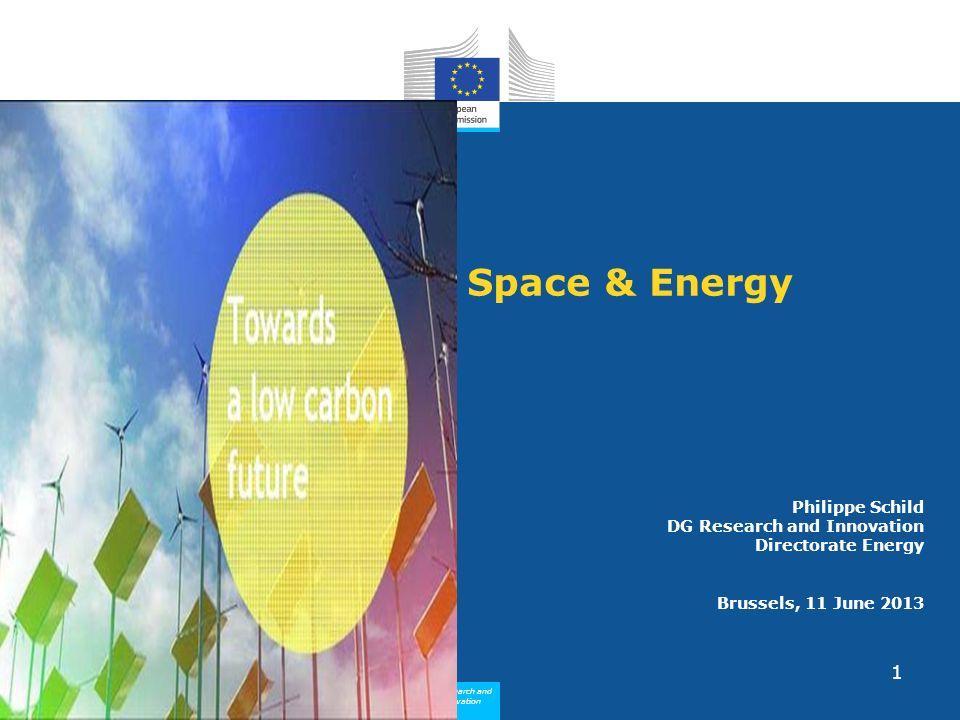 Research and Innovation Research and Innovation 1 Philippe Schild DG Research and Innovation Directorate Energy Brussels, 11 June 2013 Space & Energy