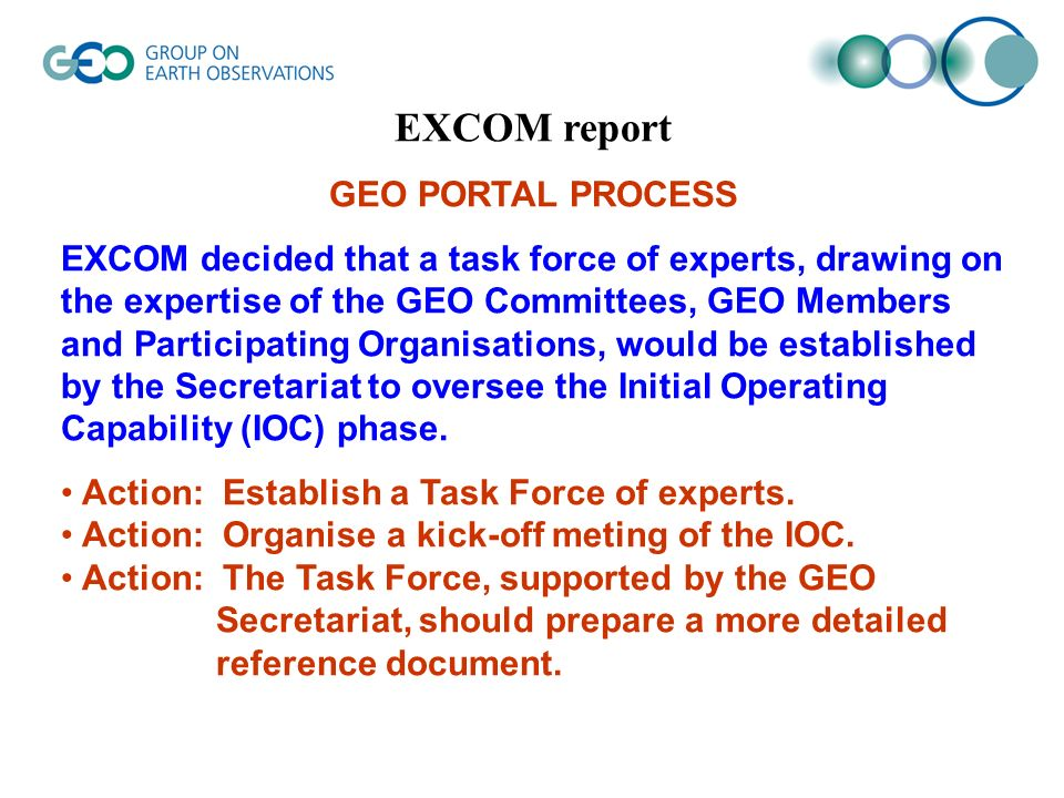 EXCOM report GEO PORTAL PROCESS EXCOM decided that a task force of experts, drawing on the expertise of the GEO Committees, GEO Members and Participating Organisations, would be established by the Secretariat to oversee the Initial Operating Capability (IOC) phase.