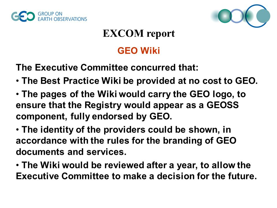 EXCOM report GEO Wiki The Executive Committee concurred that: The Best Practice Wiki be provided at no cost to GEO.