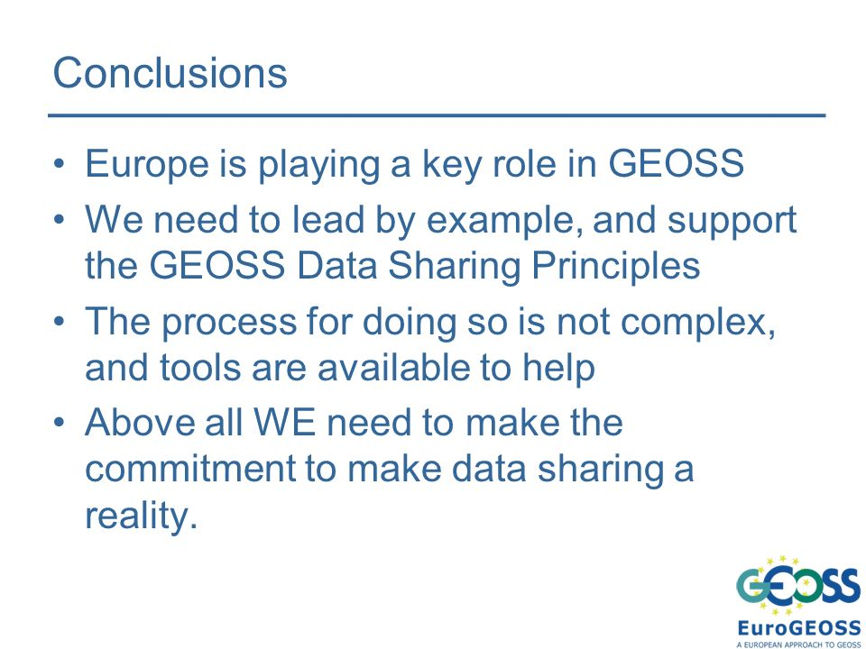 Conclusions Europe is playing a key role in GEOSS We need to lead by example, and support the GEOSS Data Sharing Principles The process for doing so is not complex, and tools are available to help Above all WE need to make the commitment to make data sharing a reality.