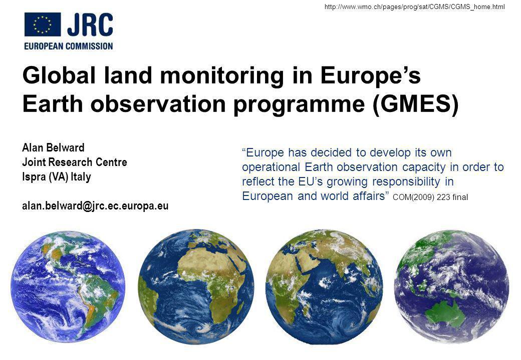 Global land monitoring in Europes Earth observation programme (GMES) Alan Belward Joint Research Centre Ispra (VA) Italy alan.belward@jrc.ec.europa.eu