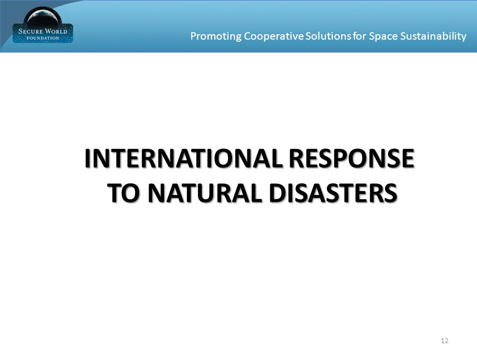 Promoting Cooperative Solutions for Space Sustainability 12 INTERNATIONAL RESPONSE TO NATURAL DISASTERS