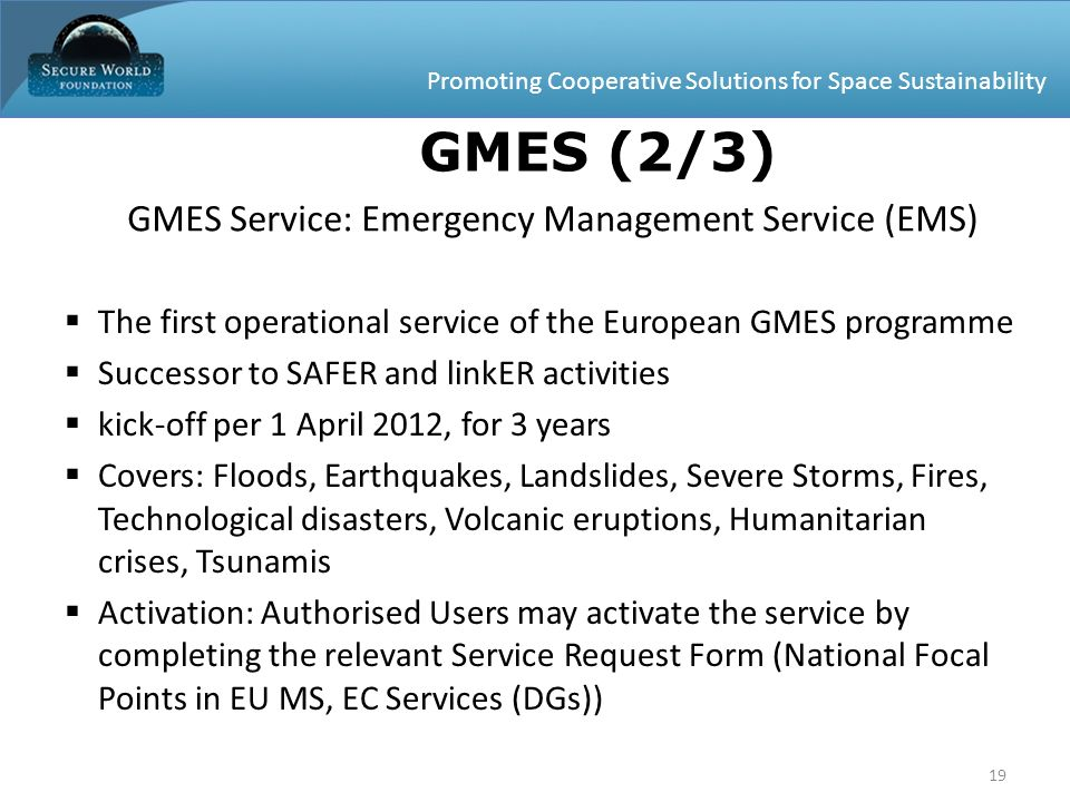 Promoting Cooperative Solutions for Space Sustainability 19 GMES Service: Emergency Management Service (EMS) The first operational service of the Euro