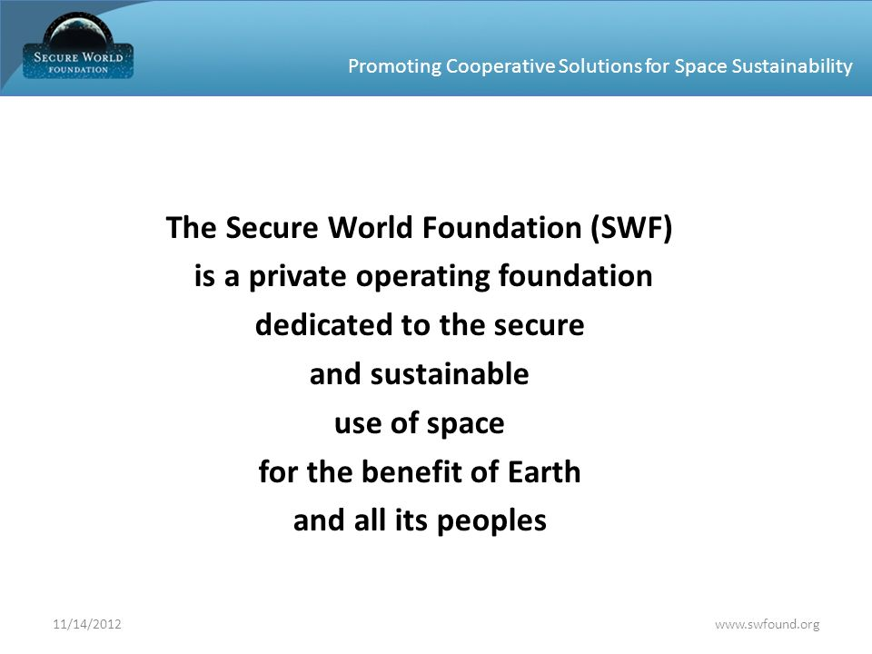 Promoting Cooperative Solutions for Space Sustainability The Secure World Foundation (SWF) is a private operating foundation dedicated to the secure a