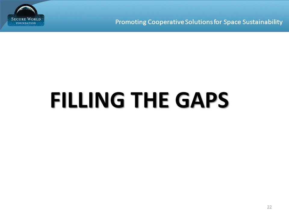 Promoting Cooperative Solutions for Space Sustainability 22 FILLING THE GAPS