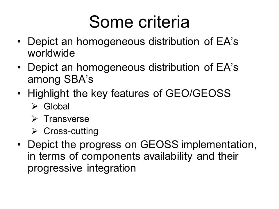 Some criteria Depict an homogeneous distribution of EAs worldwide Depict an homogeneous distribution of EAs among SBAs Highlight the key features of GEO/GEOSS Global Transverse Cross-cutting Depict the progress on GEOSS implementation, in terms of components availability and their progressive integration