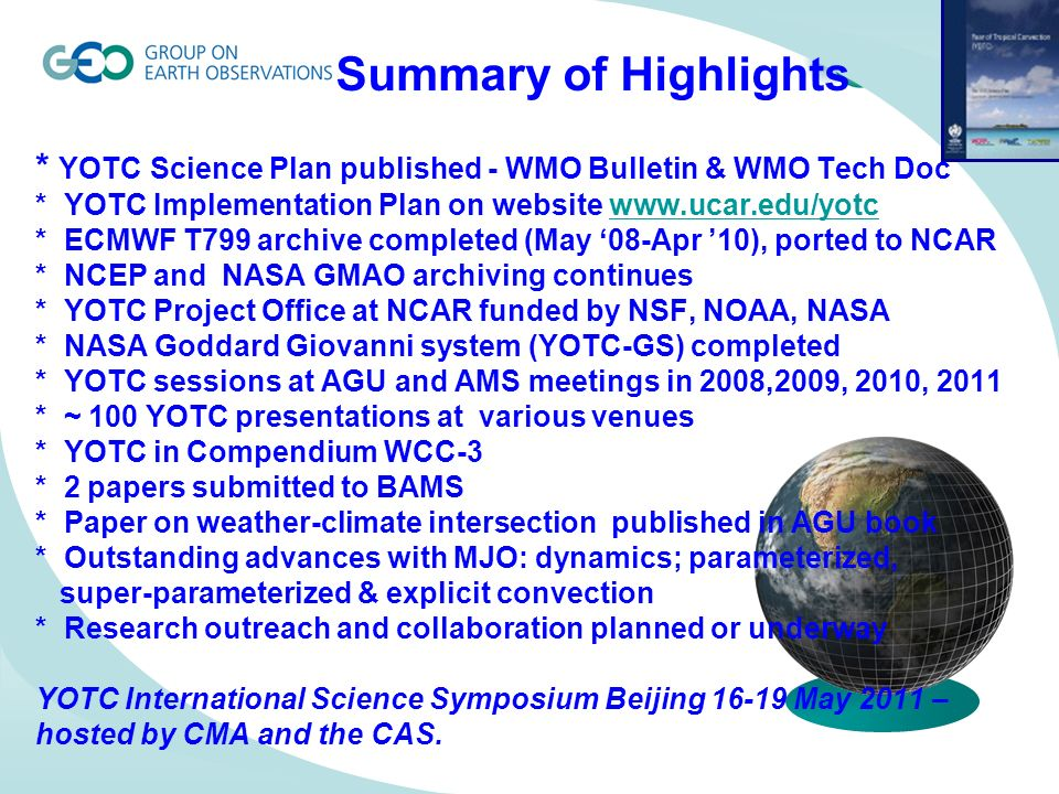 Summary of Highlights * YOTC Science Plan published - WMO Bulletin & WMO Tech Doc * YOTC Implementation Plan on website www.ucar.edu/yotc * ECMWF T799 archive completed (May 08-Apr 10), ported to NCAR * NCEP and NASA GMAO archiving continues * YOTC Project Office at NCAR funded by NSF, NOAA, NASA * NASA Goddard Giovanni system (YOTC-GS) completed * YOTC sessions at AGU and AMS meetings in 2008,2009, 2010, 2011 * ~ 100 YOTC presentations at various venues * YOTC in Compendium WCC-3 * 2 papers submitted to BAMS * Paper on weather-climate intersection published in AGU book * Outstanding advances with MJO: dynamics; parameterized, super-parameterized & explicit convection * Research outreach and collaboration planned or underway YOTC International Science Symposium Beijing 16-19 May 2011 – hosted by CMA and the CAS.