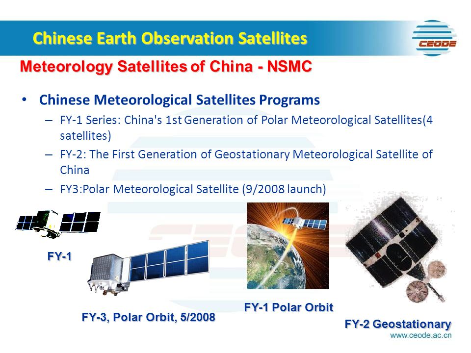 Chinese Meteorological Satellites Programs – FY-1 Series: China s 1st Generation of Polar Meteorological Satellites(4 satellites) – FY-2: The First Generation of Geostationary Meteorological Satellite of China – FY3:Polar Meteorological Satellite (9/2008 launch) Chinese Earth Observation Satellites Meteorology Satellites of China - NSMC FY-3, Polar Orbit, 5/2008 FY-1 FY-1 Polar Orbit FY-2 Geostationary