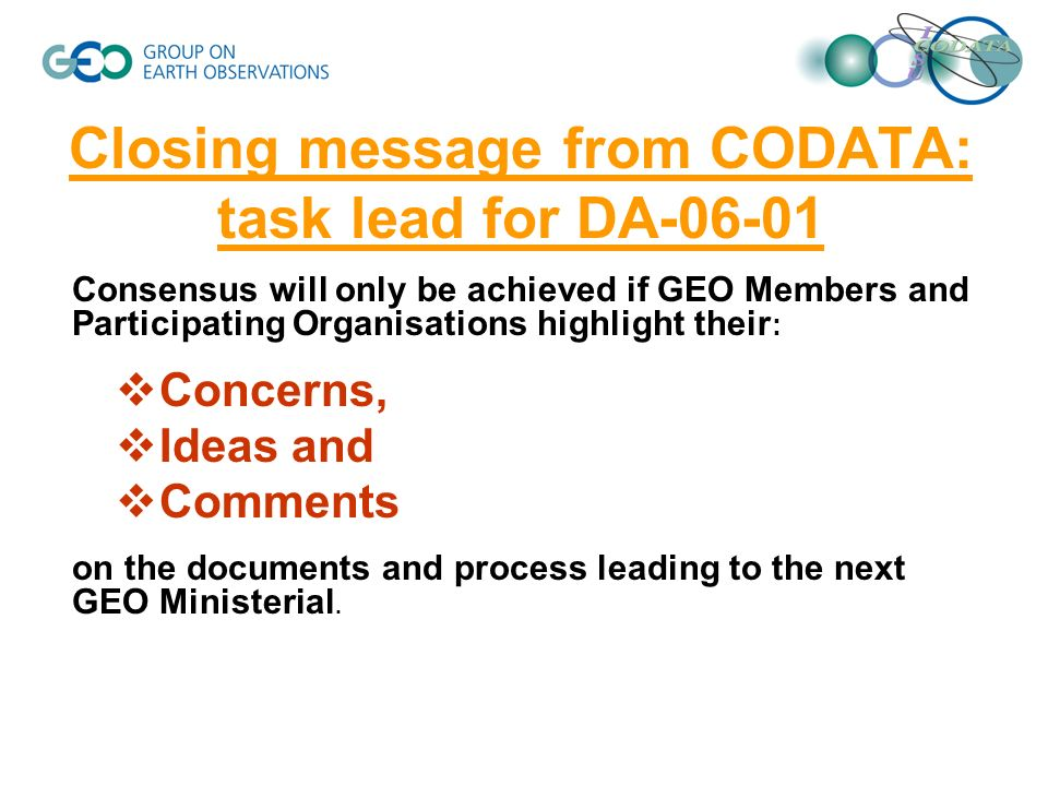 Closing message from CODATA: task lead for DA-06-01 Consensus will only be achieved if GEO Members and Participating Organisations highlight their : Concerns, Ideas and Comments on the documents and process leading to the next GEO Ministerial.