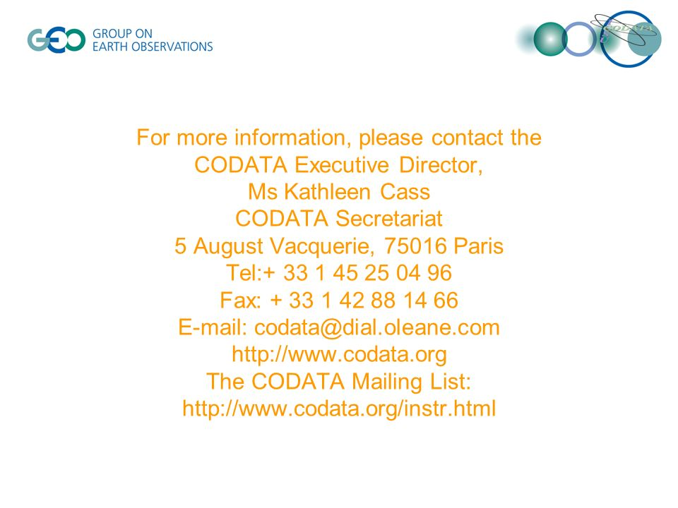 For more information, please contact the CODATA Executive Director, Ms Kathleen Cass CODATA Secretariat 5 August Vacquerie, 75016 Paris Tel:+ 33 1 45 25 04 96 Fax: + 33 1 42 88 14 66 E-mail: codata@dial.oleane.com http://www.codata.org The CODATA Mailing List: http://www.codata.org/instr.html