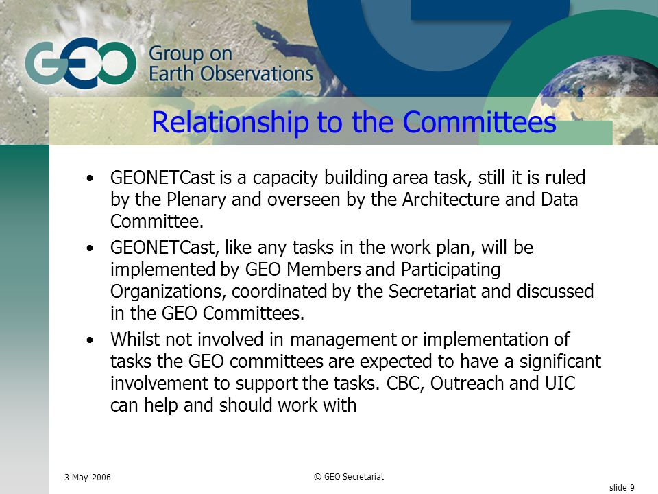 3 May 2006 © GEO Secretariat slide 10 Relationship to the Committees ( this part need to be discussed with committees) ADC will make recommendations on the structure and design of GEONETCast system.