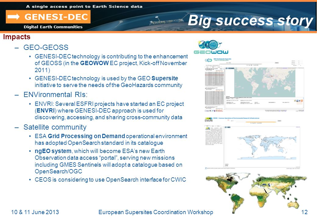 Digital Earth Communities 10 & 11 June 201312European Supersites Coordination Workshop Big success story Impacts –GEO-GEOSS GENESI-DEC technology is contributing to the enhancement of GEOSS (in the GEOWOW EC project, Kick-off November 2011) GENESI-DEC technology is used by the GEO Supersite initiative to serve the needs of the GeoHazards community –ENVironmental RIs: ENVRI: Several ESFRI projects have started an EC project (ENVRI) where GENESI-DEC approach is used for discovering, accessing, and sharing cross-community data –Satellite community ESA Grid Processing on Demand operational environment has adopted OpenSearch standard in its catalogue ngEO system, which will become ESAs new Earth Observation data access portal, serving new missions including GMES Sentinels will adopt a catalogue based on OpenSearch/OGC CEOS is considering to use OpenSearch interface for CWIC