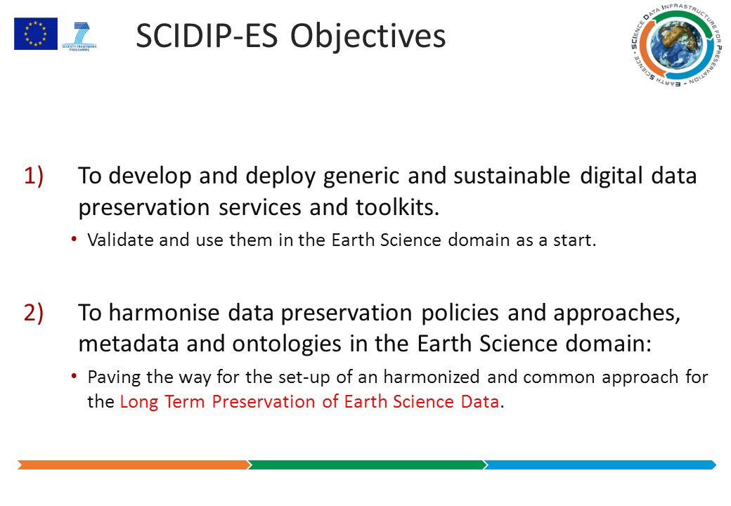 SCIDIP-ES Objectives 1)To develop and deploy generic and sustainable digital data preservation services and toolkits.