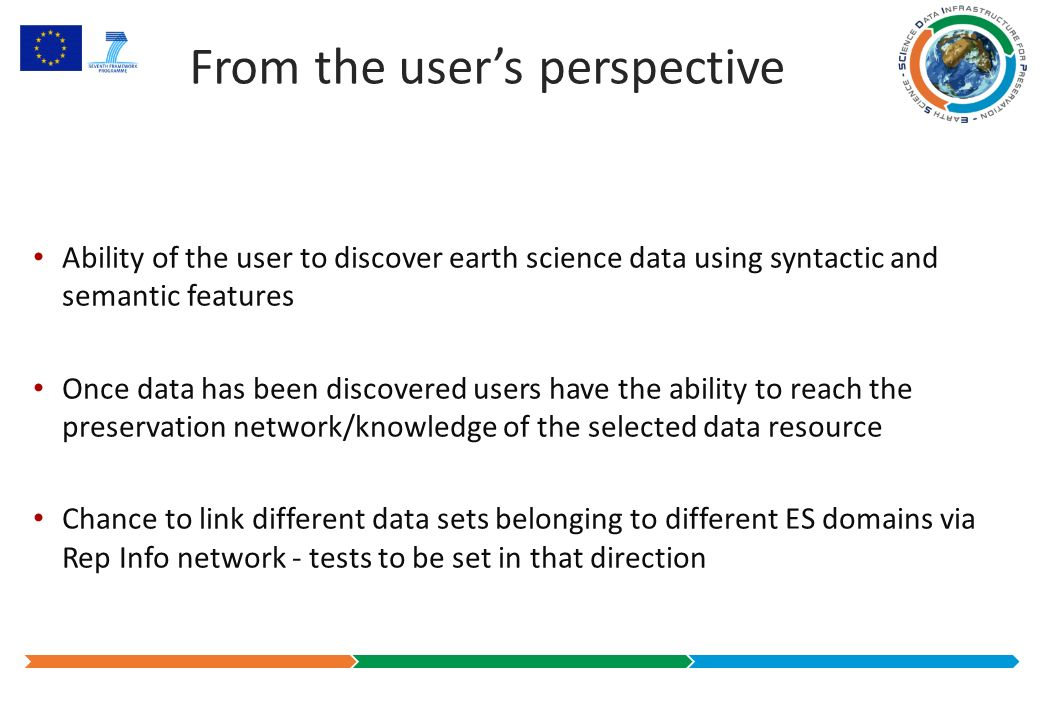 From the users perspective Ability of the user to discover earth science data using syntactic and semantic features Once data has been discovered users have the ability to reach the preservation network/knowledge of the selected data resource Chance to link different data sets belonging to different ES domains via Rep Info network - tests to be set in that direction