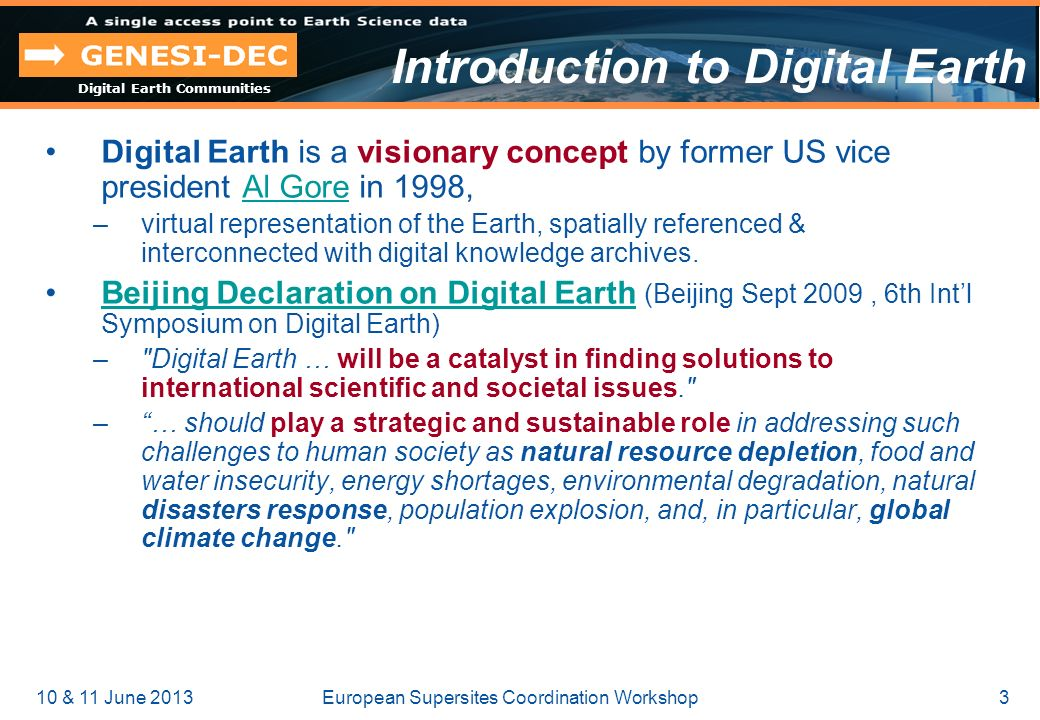 Digital Earth Communities 10 & 11 June 20133European Supersites Coordination Workshop Introduction to Digital Earth Digital Earth is a visionary concept by former US vice president Al Gore in 1998,Al Gore –virtual representation of the Earth, spatially referenced & interconnected with digital knowledge archives.