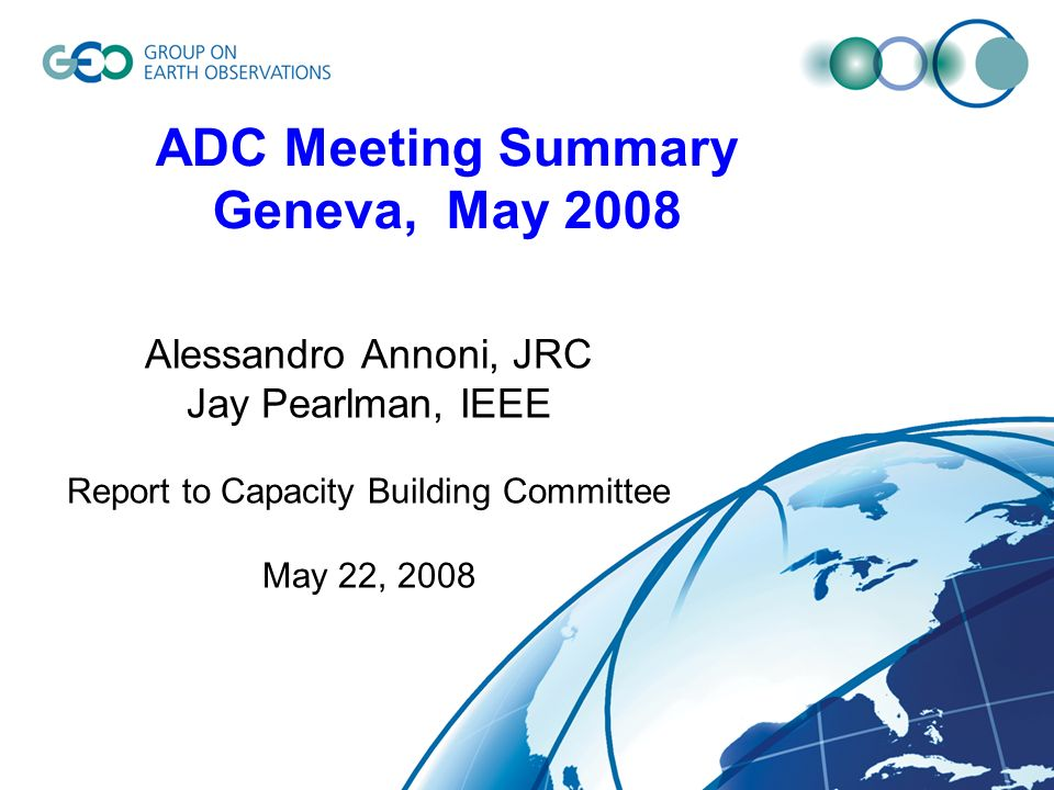 ADC Meeting Summary Geneva, May 2008 Alessandro Annoni, JRC Jay Pearlman, IEEE Report to Capacity Building Committee May 22, 2008