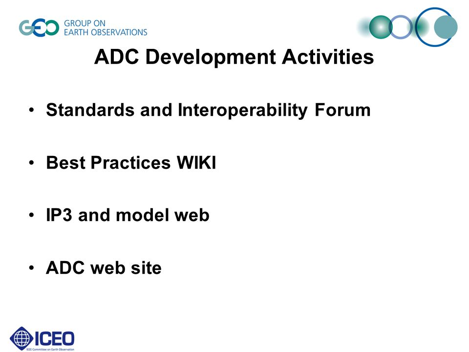 ADC Web Site: Desired Functions ADC structure and organisation –Co-chairs, Task teams POCs and Members, SIF,...with E-mail / phone General Information on GEOSS Architecture –some HTML pages describing the GEOSS architecture, implementation principles, Links to other relevant Web Sites and References to information & documents Private area (password protected and layered); –open issues, action items,...